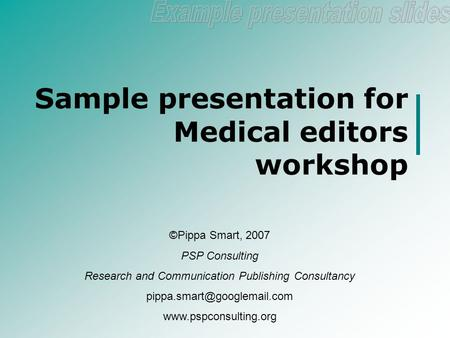 Sample presentation for Medical editors workshop ©Pippa Smart, 2007 PSP Consulting Research and Communication Publishing Consultancy