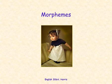 English 306A; Harris Morphemes. English 306A; Harris A little Persian dana xub daroSt bozorg Sirin danai xubi daroSti bozorgi Sirini Suffix Morpheme {-i}