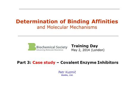 Determination of Binding Affinities and Molecular Mechanisms Petr Kuzmič BioKin, Ltd. Part 3: Case study – Covalent Enzyme Inhibitors Training Day May.