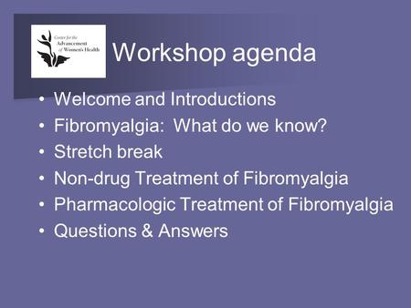 Workshop agenda Welcome and Introductions Fibromyalgia: What do we know? Stretch break Non-drug Treatment of Fibromyalgia Pharmacologic Treatment of Fibromyalgia.
