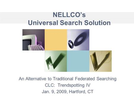 NELLCO's Universal Search Solution An Alternative to Traditional Federated Searching CLC: Trendspotting IV Jan. 9, 2009, Hartford, CT.