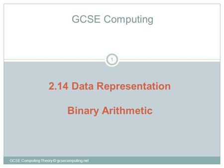 GCSE Computing Theory © gcsecomputing.net 1 GCSE Computing 2.14 Data Representation Binary Arithmetic.
