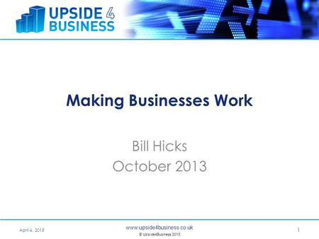 Www.upside4business.co.uk © Upside4Business 2013 Making Businesses Work Bill Hicks October 2013 April 6, 2015 1.