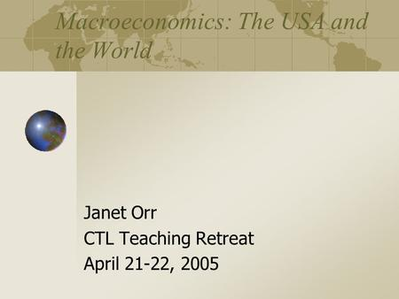 Macroeconomics: The USA and the World Janet Orr CTL Teaching Retreat April 21-22, 2005.