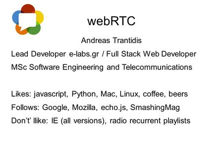 WebRTC Andreas Trantidis Lead Developer e-labs.gr / Full Stack Web Developer MSc Software Engineering and Telecommunications Likes: javascript, Python,