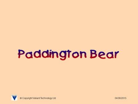 04/06/2015  Copyright Valiant Technology Ltd. 04/06/2015  Copyright Valiant Technology Ltd Paddington Bear As many of you are probably aware Michael.