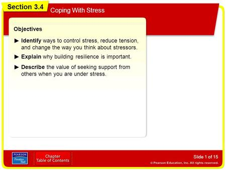 Section 3.4 Coping With Stress Slide 1 of 15 Objectives Identify ways to control stress, reduce tension, and change the way you think about stressors.