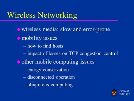 COS 461 Fall 1997 Wireless Networking u wireless media: slow and error-prone u mobility issues –how to find hosts –impact of losses on TCP congestion control.
