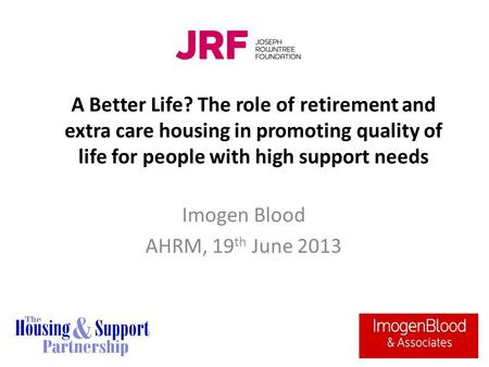A Better Life? The role of retirement and extra care housing in promoting quality of life for people with high support needs Imogen Blood AHRM, 19 th June.