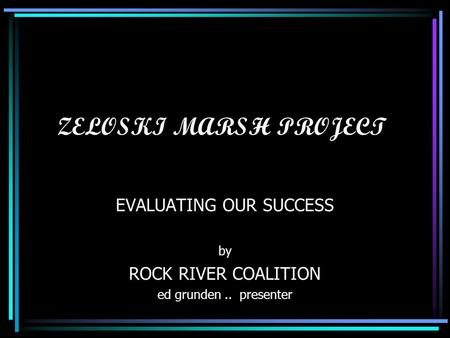 ZELOSKI MARSH PROJECT EVALUATING OUR SUCCESS by ROCK RIVER COALITION ed grunden.. presenter.
