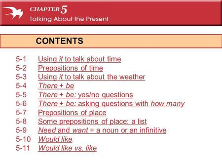 CONTENTS 5-1Using it to talk about timeUsing it to talk about time 5-2Prepositions of timePrepositions of time 5-3Using it to talk about the weatherUsing.