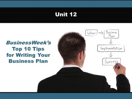 BusinessWeek's Top 10 Tips for Writing Your Business Plan © iStockphotos/Thinkstock Unit 12.