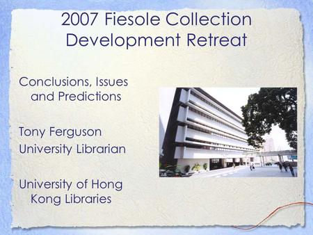 2007 Fiesole Collection Development Retreat Conclusions, Issues and Predictions Tony Ferguson University Librarian University of Hong Kong Libraries.