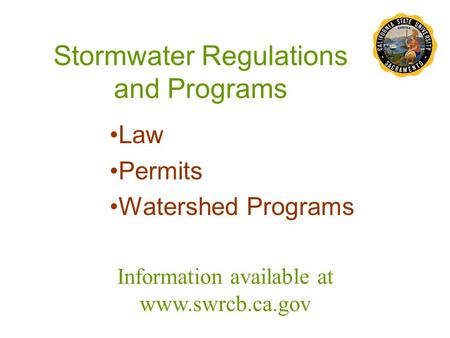 Stormwater Regulations and Programs Law Permits Watershed Programs Information available at www.swrcb.ca.gov.