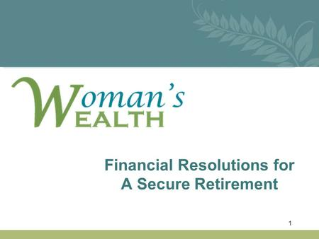 Financial Resolutions for A Secure Retirement 1. This Workshop is…… Especially FOR WOMEN... who desire to be financially INDEPENDENT & EMPOWERED... and.