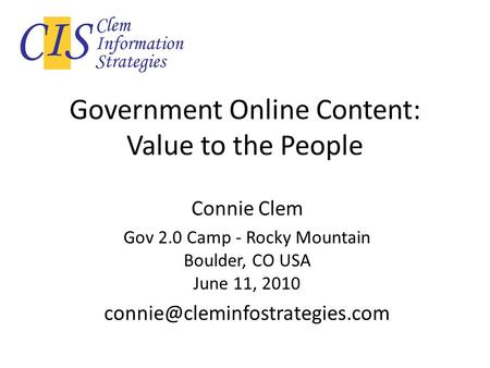 Government Online Content: Value to the People Connie Clem Gov 2.0 Camp - Rocky Mountain Boulder, CO USA June 11, 2010
