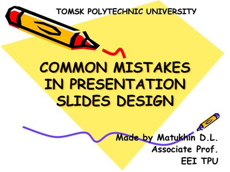 COMMON MISTAKES IN PRESENTATION SLIDES DESIGN Made by Matukhin D.L. Associate Prof. EEI TPU TOMSK POLYTECHNIC UNIVERSITY.