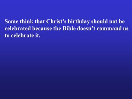 Some think that Christ's birthday should not be celebrated because the Bible doesn't command us to celebrate it.