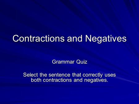 Contractions and Negatives Grammar Quiz Select the sentence that correctly uses both contractions and negatives.