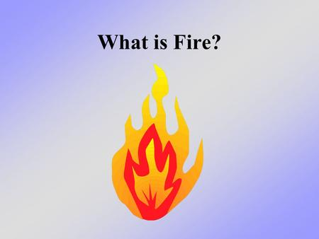 What is Fire?. What we will learn today We will learn what fire really is - and what it isn't It is NOT: –White, puffy clouds of smoke –Slow moving flames.