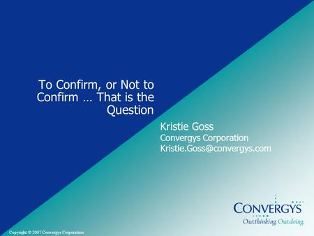 Convergys Confidential and Proprietary Copyright © 2007 Convergys Corporation To Confirm, or Not to Confirm … That is the Question Kristie Goss Convergys.