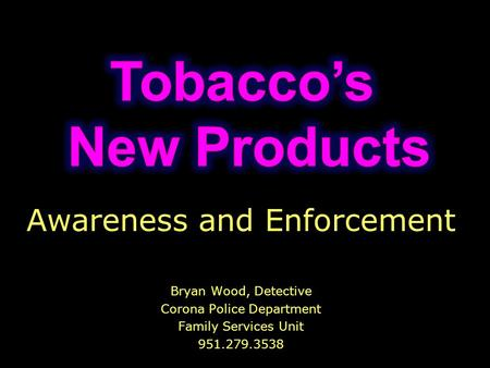 Awareness and Enforcement Bryan Wood, Detective Corona Police Department Family Services Unit 951.279.3538.