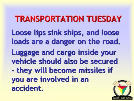 Transportation Tuesday TRANSPORTATION TUESDAY Loose lips sink ships, and loose loads are a danger on the road. Luggage and cargo inside your vehicle should.