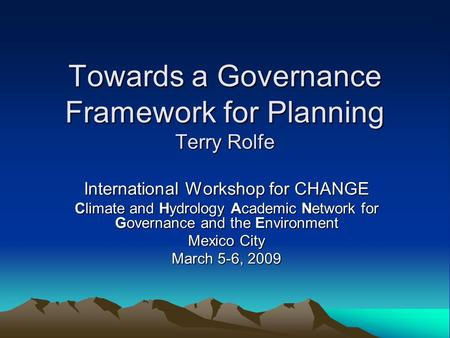 Towards a Governance Framework for Planning Terry Rolfe International Workshop for CHANGE Climate and Hydrology Academic Network for Governance and the.