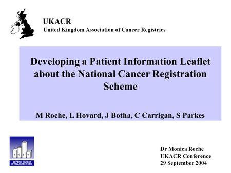 Developing a Patient Information Leaflet about the National Cancer Registration Scheme M Roche, L Hovard, J Botha, C Carrigan, S Parkes Dr Monica Roche.