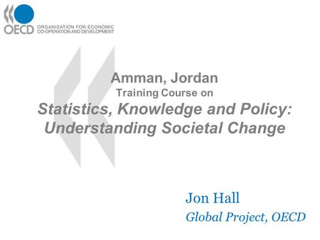 Amman, Jordan Training Course on Statistics, Knowledge and Policy: Understanding Societal Change Jon Hall Global Project, OECD.
