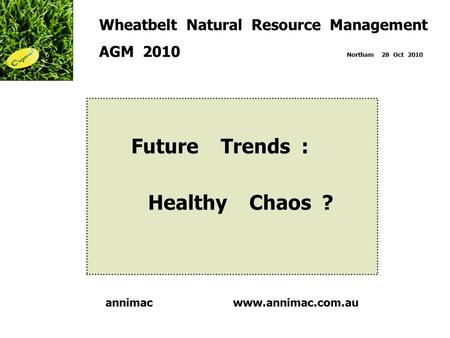 Www.annimac.com.au Wheatbelt Natural Resource Management AGM 2010 Northam 28 Oct 2010 Future Trends : Healthy Chaos ? annimac.