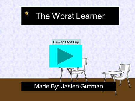 The Worst Learner Made By: Jaslen Guzman Click to Start Clip.