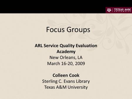 Focus Groups ARL Service Quality Evaluation Academy New Orleans, LA March 16-20, 2009 Colleen Cook Sterling C. Evans Library Texas A&M University.