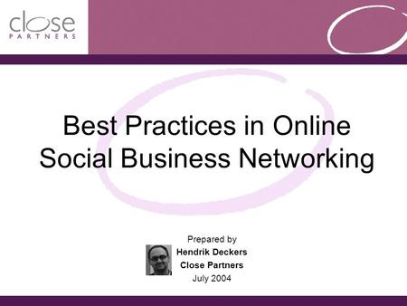 Best Practices in Online Social Business Networking Prepared by Hendrik Deckers Close Partners July 2004.