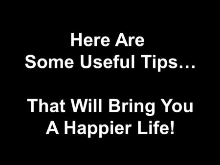 Here Are Some Useful Tips… That Will Bring You A Happier Life!