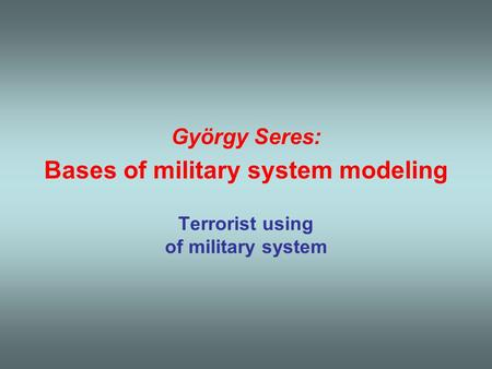 György Seres: Bases of military system modeling Terrorist using of military system.