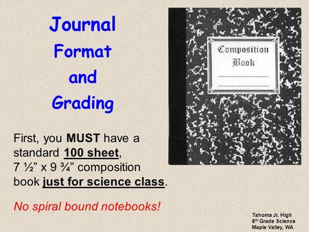 "Journal Format and Grading First, you MUST have a standard 100 sheet, 7 ½"" x 9 ¾"" composition book just for science class. No spiral bound notebooks! Tahoma."