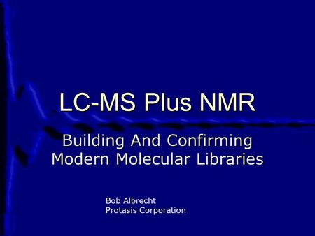 LC-MS Plus NMR Building And Confirming Modern Molecular Libraries Bob Albrecht Protasis Corporation.