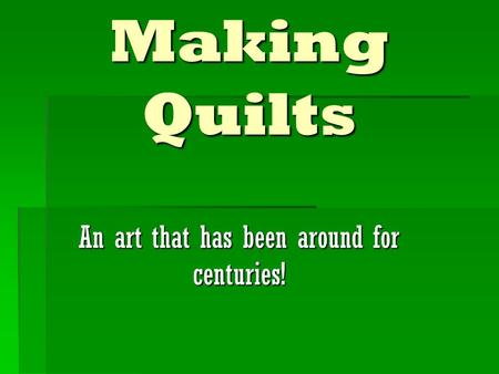 Making Quilts An art that has been around for centuries!
