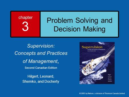 Chapter 3 Problem Solving and Decision Making Supervision: Concepts and Practices of Management, Second Canadian Edition Hilgert, Leonard, Shemko, and.