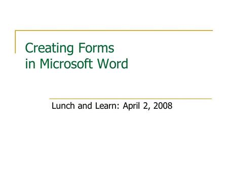 Creating Forms in Microsoft Word Lunch and Learn: April 2, 2008.