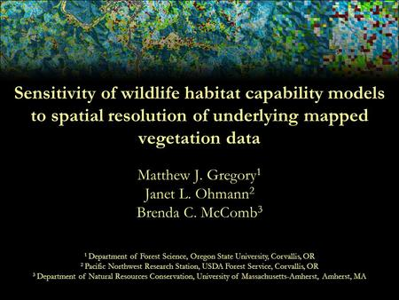 Sensitivity of wildlife habitat capability models to spatial resolution of underlying mapped vegetation data Matthew J. Gregory 1 Janet L. Ohmann 2 Brenda.