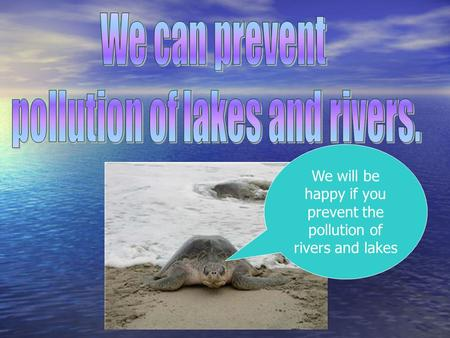 We will be happy if you prevent the pollution of rivers and lakes.