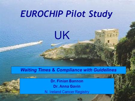 EUROCHIP Pilot Study Dr. Finian Bannon Dr. Anna Gavin N. Ireland Cancer Registry Waiting Times & Compliance with Guidelines UK.