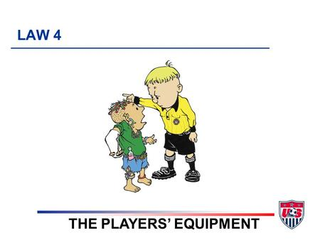 LAW 4 THE PLAYERS' EQUIPMENT. 5 TOPICS 1. Required equipment (uniform) 2. Non-dangerous equipment 3. Uniforms / Colors 4. Violations 5. Local Rules.