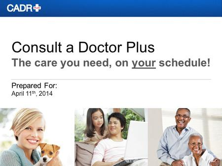 Consult a Doctor Plus The care you need, on your schedule! Prepared For: April 11 th, 2014.