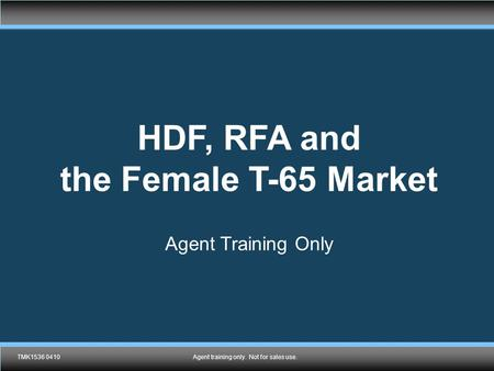 TMK1432 0410 Agent training only. Not for sales use. HDF, RFA and the Female T-65 Market Agent Training Only TMK1536 0410Agent training only. Not for sales.