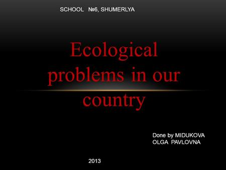Ecological problems in our country Done by MIDUKOVA OLGA PAVLOVNA 2013 SCHOOL №6, SHUMERLYA.