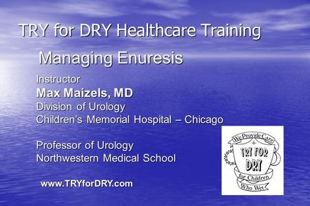 TRY for DRY Healthcare Training Instructor Max Maizels, MD Division of Urology Children's Memorial Hospital – Chicago Professor of Urology Northwestern.