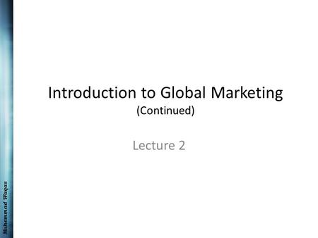 Muhammad Waqas Introduction to Global Marketing (Continued) Lecture 2.
